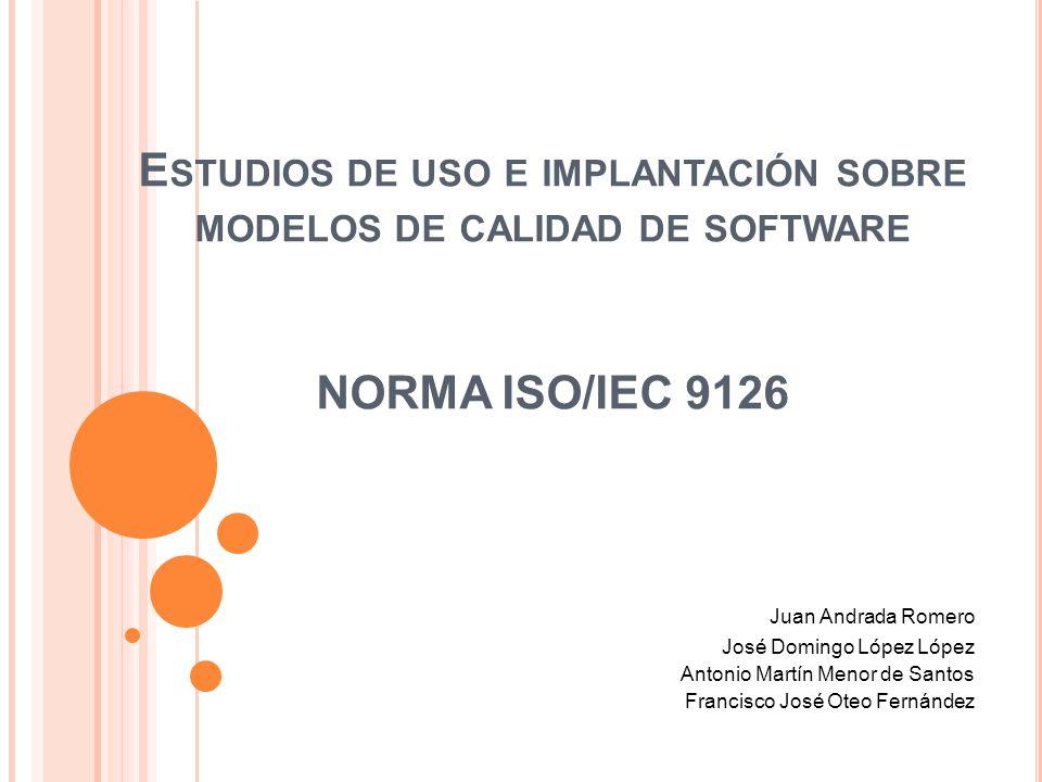 E STUDIOS DE USO E IMPLANTACIÓN SOBRE MODELOS DE CALIDAD DE SOFTWARE NORMA ISO/IEC 9126 Juan Andrada Romero José Domingo López López Antonio Martín Me