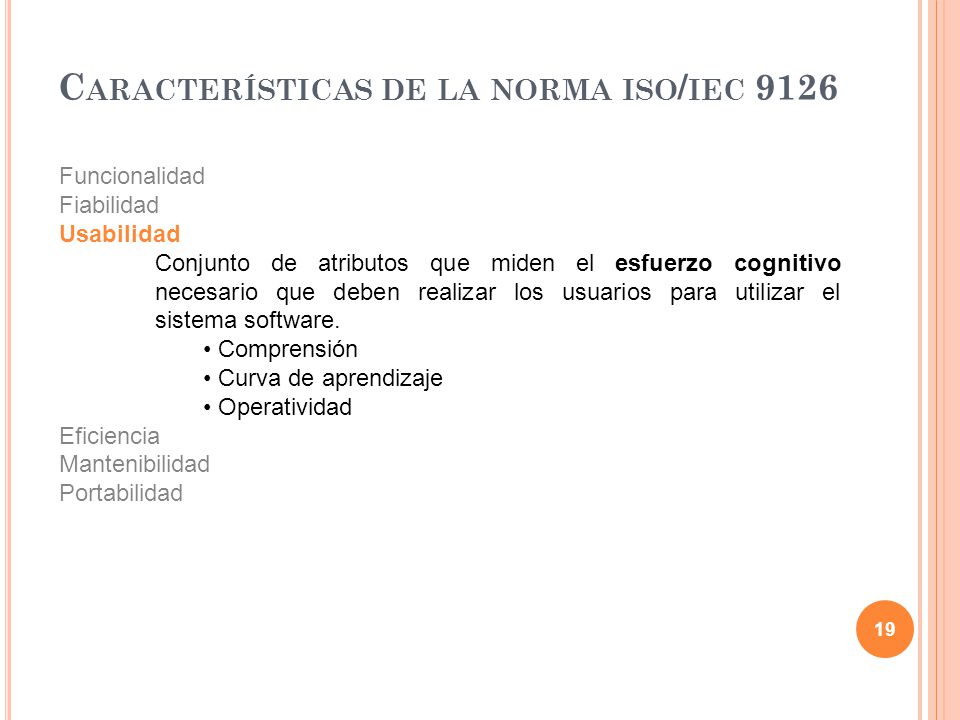 19 C ARACTERÍSTICAS DE LA NORMA ISO / IEC 9126 Funcionalidad Fiabilidad Usabilidad Conjunto de atributos que miden el esfuerzo cognitivo necesario que