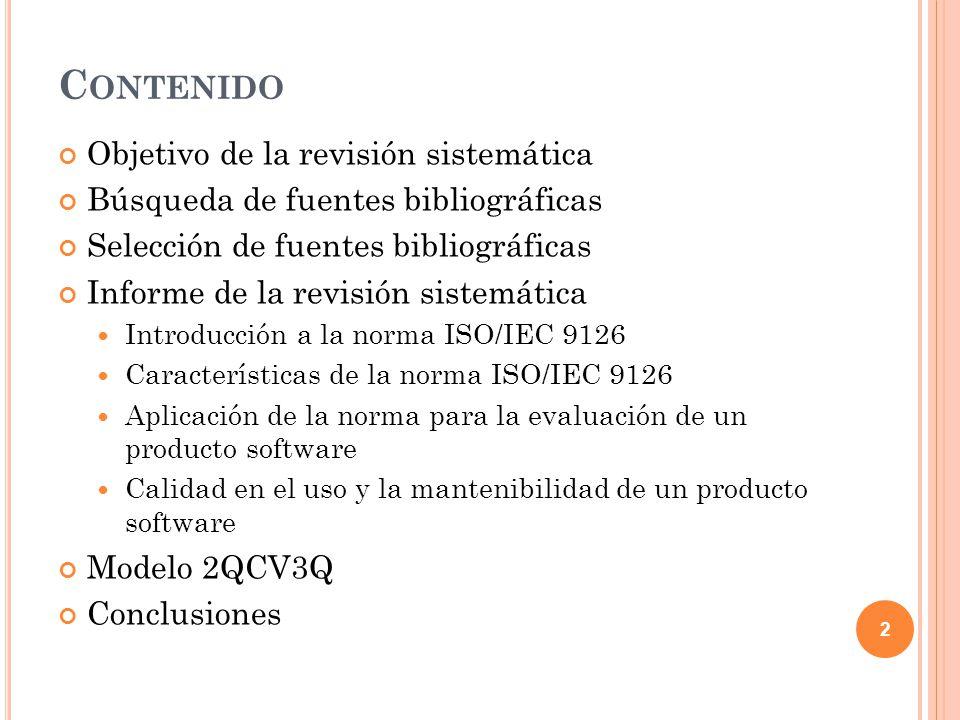 C ONTENIDO Objetivo de la revisión sistemática Búsqueda de fuentes bibliográficas Selección de fuentes bibliográficas Informe de la revisión sistemática Introducción a la norma ISO/IEC 9126 Características de la norma ISO/IEC 9126 Aplicación de la norma para la evaluación de un producto software Calidad en el uso y la mantenibilidad de un producto software Modelo 2QCV3Q Conclusiones 3