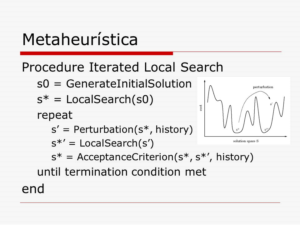 Metaheurística Procedure Iterated Local Search s0 = GenerateInitialSolution s* = LocalSearch(s0) repeat s = Perturbation(s*, history) s* = LocalSearch