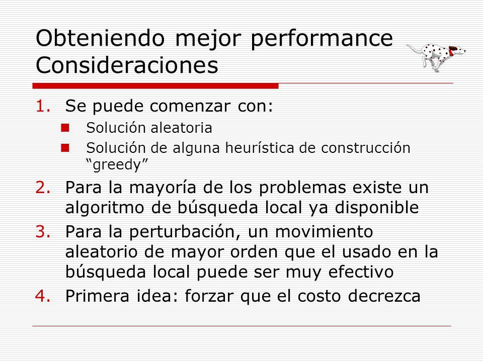 Obteniendo mejor performance Consideraciones 1.Se puede comenzar con: Solución aleatoria Solución de alguna heurística de construcción greedy 2.Para l
