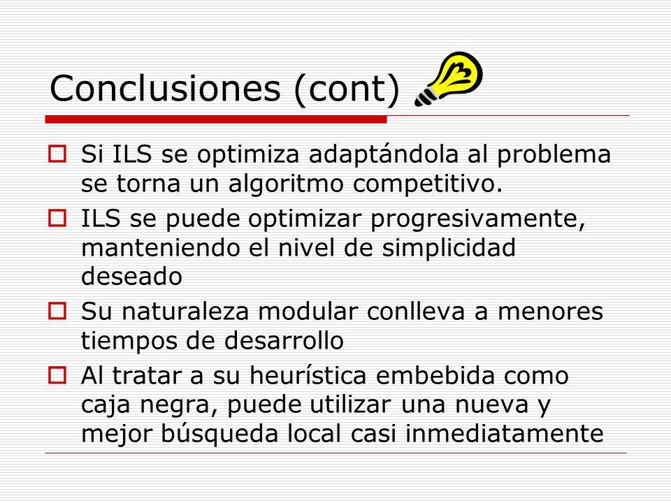 Conclusiones (cont) Si ILS se optimiza adaptándola al problema se torna un algoritmo competitivo. ILS se puede optimizar progresivamente, manteniendo