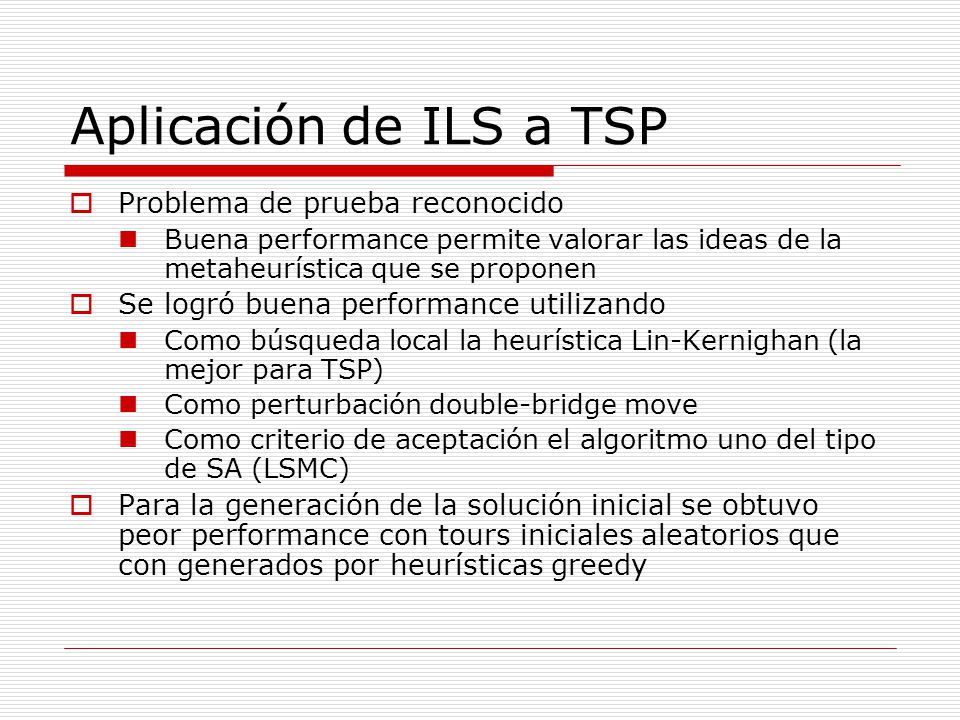 Aplicación de ILS a TSP Problema de prueba reconocido Buena performance permite valorar las ideas de la metaheurística que se proponen Se logró buena