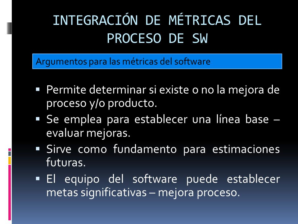 INTEGRACIÓN DE MÉTRICAS DEL PROCESO DE SW Permite determinar si existe o no la mejora de proceso y/o producto. Se emplea para establecer una línea bas