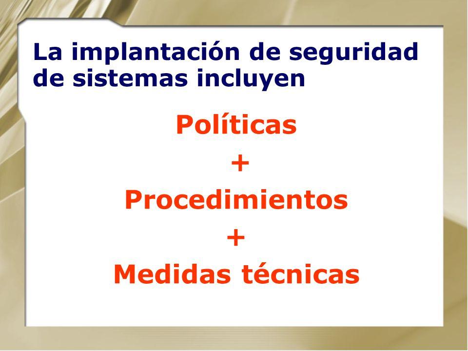 La implantación de seguridad de sistemas incluyen Políticas + Procedimientos + Medidas técnicas