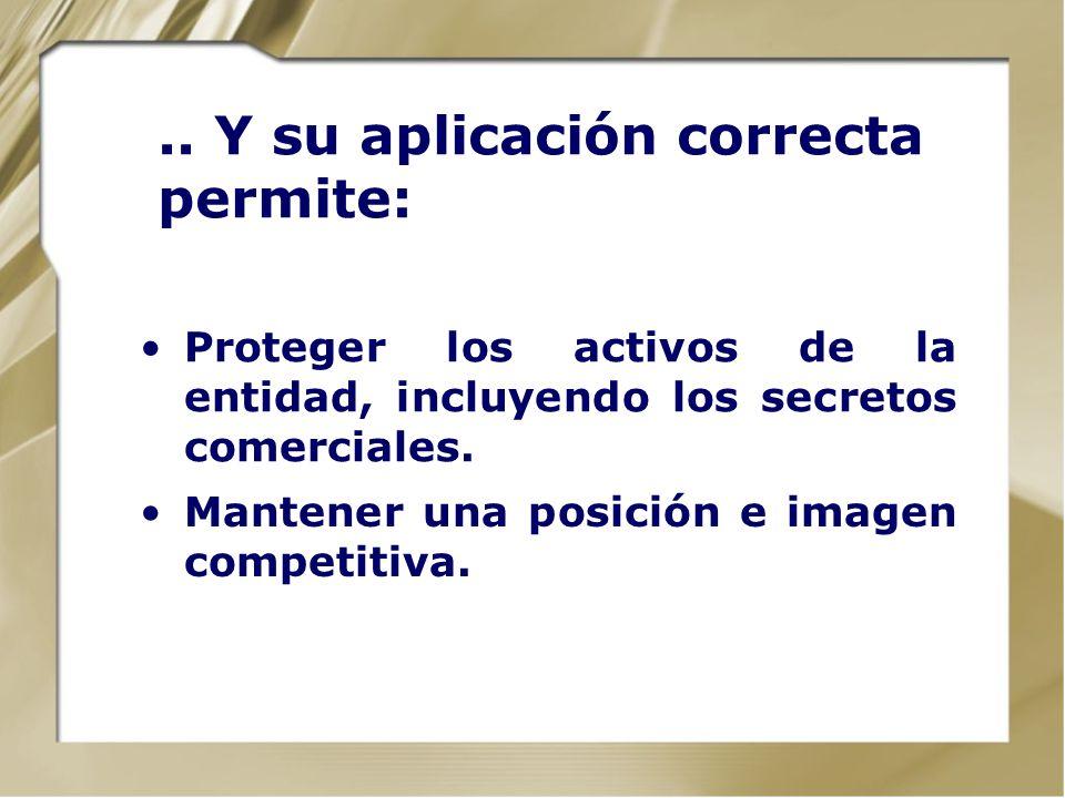 .. Y su aplicación correcta permite: Proteger los activos de la entidad, incluyendo los secretos comerciales. Mantener una posición e imagen competiti