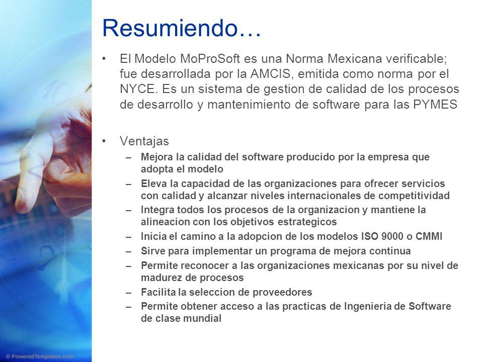 Resumiendo… El Modelo MoProSoft es una Norma Mexicana verificable; fue desarrollada por la AMCIS, emitida como norma por el NYCE. Es un sistema de ges