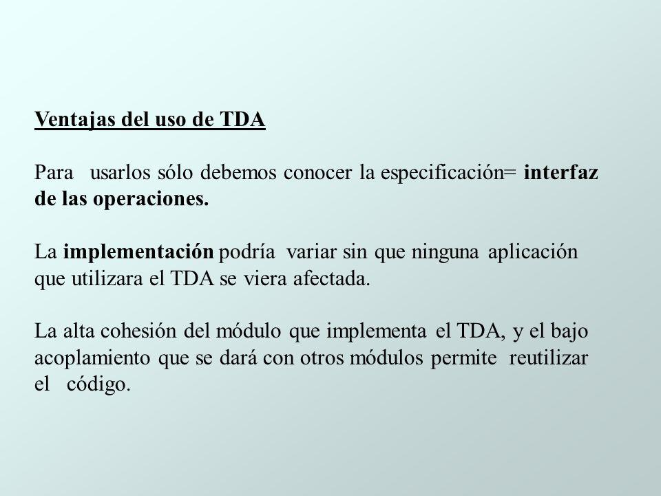 Ventajas del uso de TDA Para usarlos sólo debemos conocer la especificación= interfaz de las operaciones.