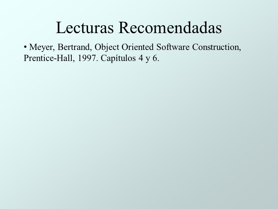 Lecturas Recomendadas Meyer, Bertrand, Object Oriented Software Construction, Prentice-Hall, 1997. Capítulos 4 y 6.