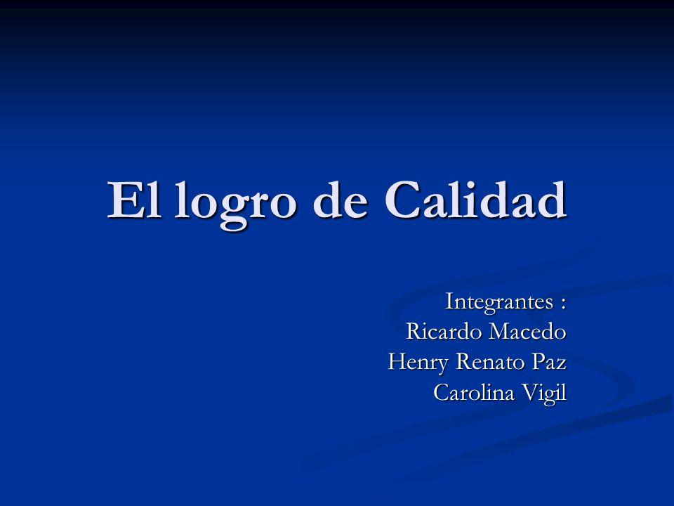 El logro de Calidad Integrantes : Ricardo Macedo Henry Renato Paz Carolina Vigil