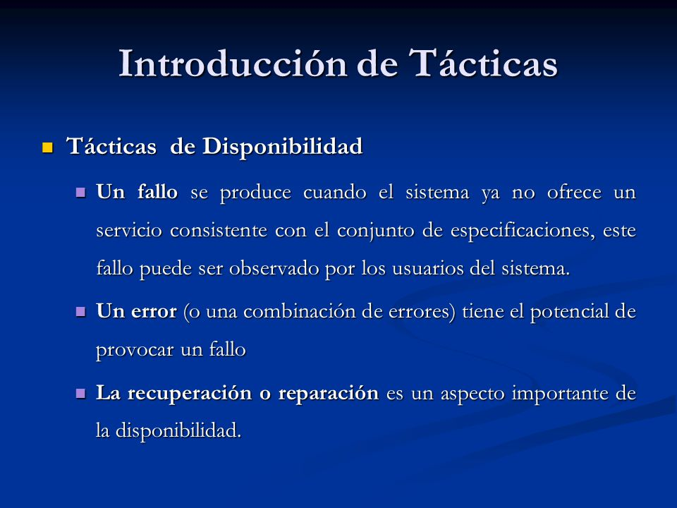 Introducción de Tácticas Tácticas de Disponibilidad Tácticas de Disponibilidad Un fallo se produce cuando el sistema ya no ofrece un servicio consistente con el conjunto de especificaciones, este fallo puede ser observado por los usuarios del sistema.