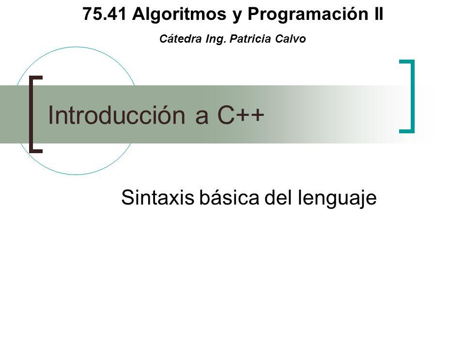 75.41 Algoritmos y Programación II Cátedra Ing. Patricia Calvo Introducción a C++ Sintaxis básica del lenguaje