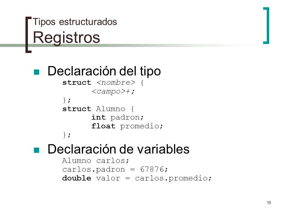 19 Tipos estructurados Registros Declaración del tipo struct { +; }; struct Alumno { int padron; float promedio; }; Declaración de variables Alumno ca