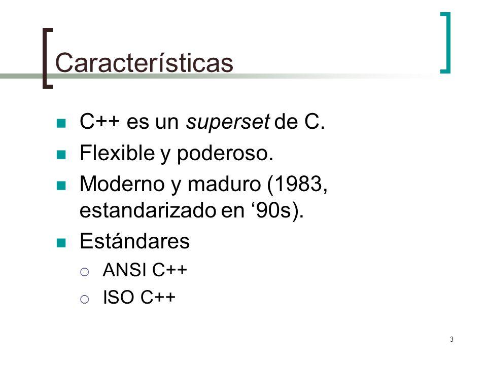3 Características C++ es un superset de C. Flexible y poderoso. Moderno y maduro (1983, estandarizado en 90s). Estándares ANSI C++ ISO C++