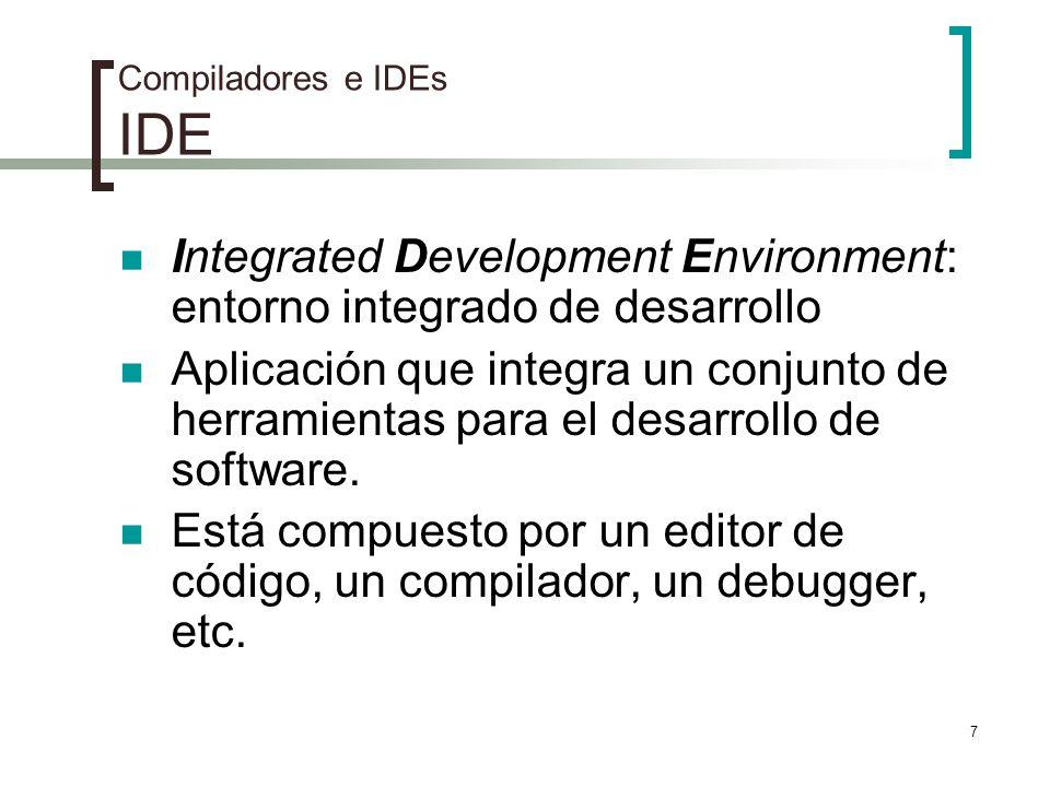 7 Compiladores e IDEs IDE Integrated Development Environment: entorno integrado de desarrollo Aplicación que integra un conjunto de herramientas para