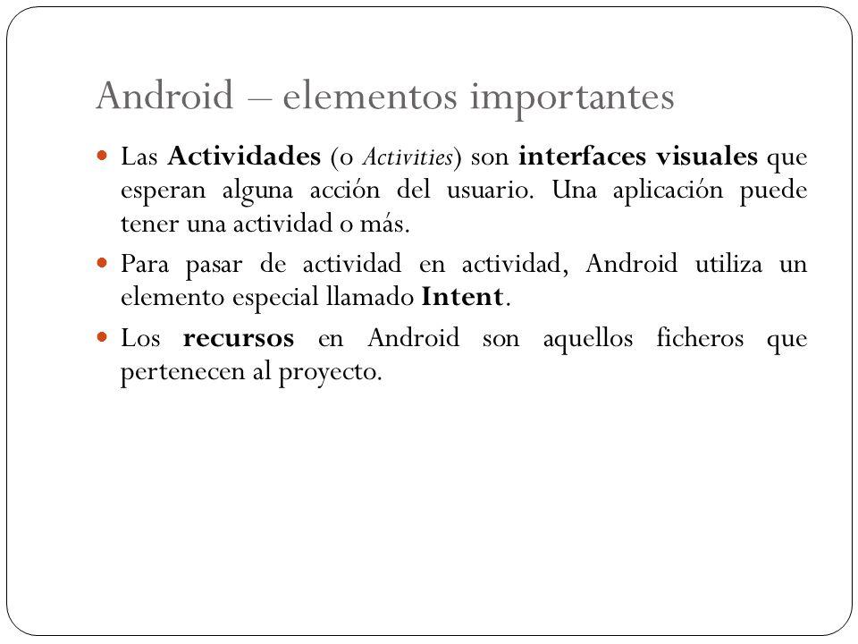 Android – elementos importantes Las Actividades (o Activities) son interfaces visuales que esperan alguna acción del usuario. Una aplicación puede ten