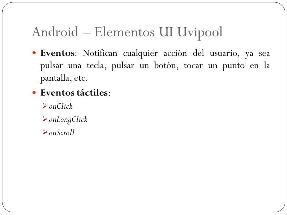 Android – Elementos UI Uvipool Eventos: Notifican cualquier acción del usuario, ya sea pulsar una tecla, pulsar un botón, tocar un punto en la pantall