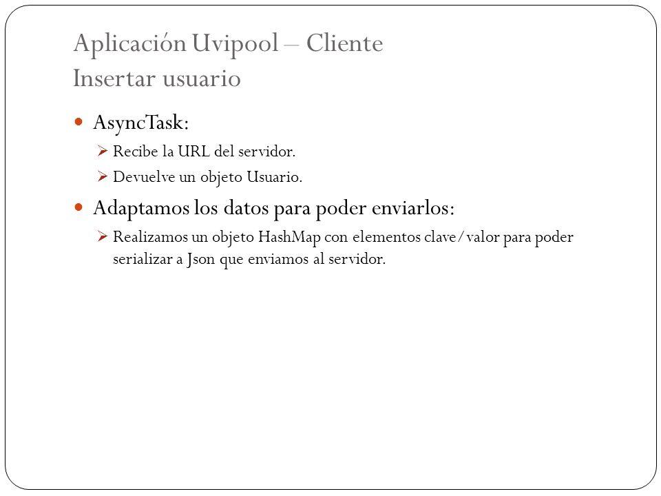 Aplicación Uvipool – Cliente Insertar usuario AsyncTask: Recibe la URL del servidor. Devuelve un objeto Usuario. Adaptamos los datos para poder enviar