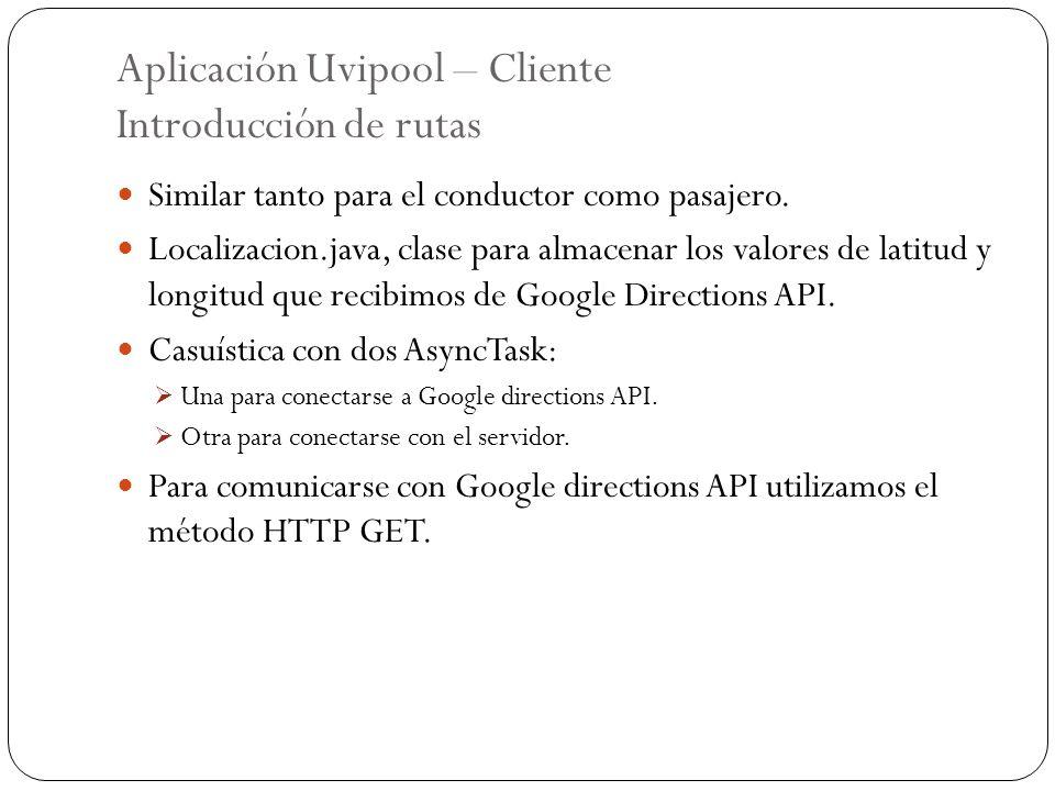 Aplicación Uvipool – Cliente Introducción de rutas Similar tanto para el conductor como pasajero. Localizacion.java, clase para almacenar los valores