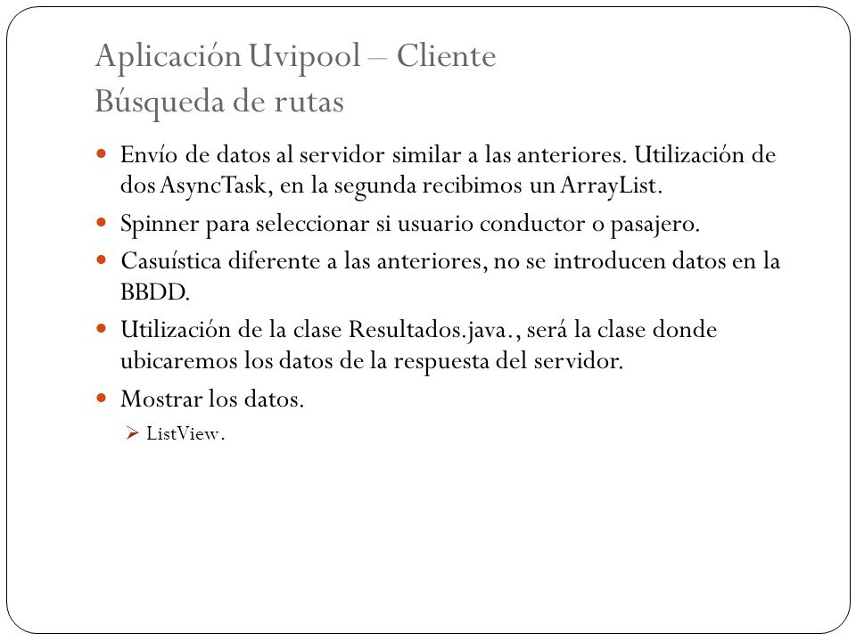 Aplicación Uvipool – Cliente Búsqueda de rutas Envío de datos al servidor similar a las anteriores. Utilización de dos AsyncTask, en la segunda recibi