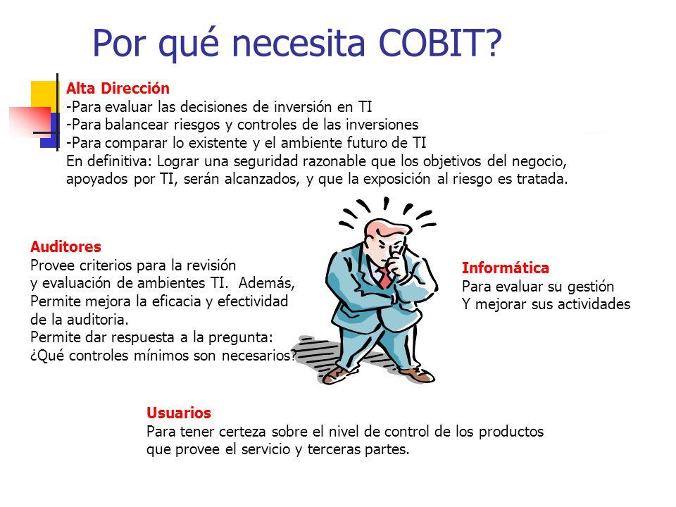 Por qué necesita COBIT? Alta Dirección -Para evaluar las decisiones de inversión en TI -Para balancear riesgos y controles de las inversiones -Para co
