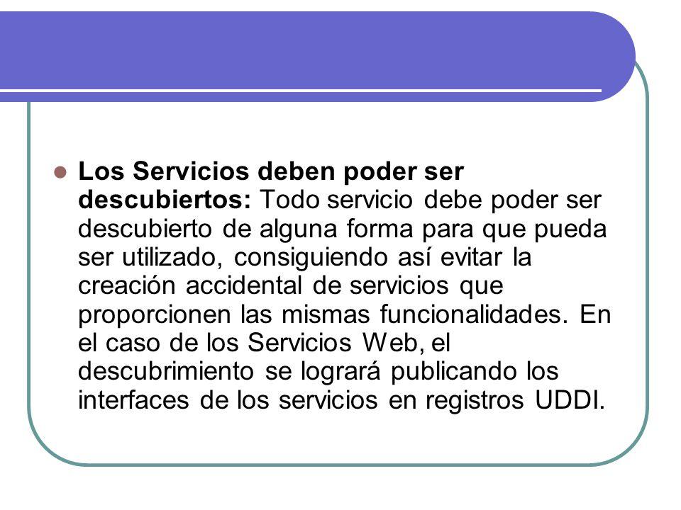 Los Servicios deben poder ser descubiertos: Todo servicio debe poder ser descubierto de alguna forma para que pueda ser utilizado, consiguiendo así ev