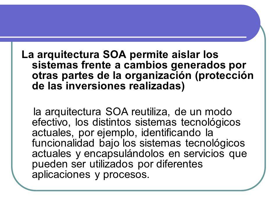 La arquitectura SOA permite aislar los sistemas frente a cambios generados por otras partes de la organización (protección de las inversiones realizad
