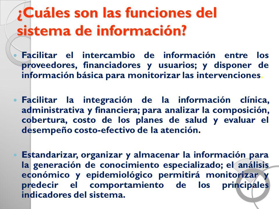 ¿Cuáles son las funciones del sistema de información? Facilitar el intercambio de información entre los proveedores, financiadores y usuarios; y dispo