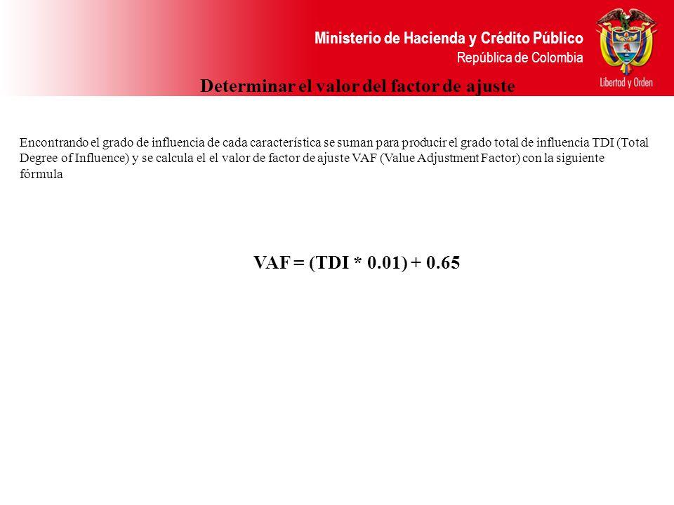 Ministerio de Hacienda y Crédito Público República de Colombia Determinar el valor del factor de ajuste Encontrando el grado de influencia de cada característica se suman para producir el grado total de influencia TDI (Total Degree of Influence) y se calcula el el valor de factor de ajuste VAF (Value Adjustment Factor) con la siguiente fórmula VAF = (TDI * 0.01) + 0.65