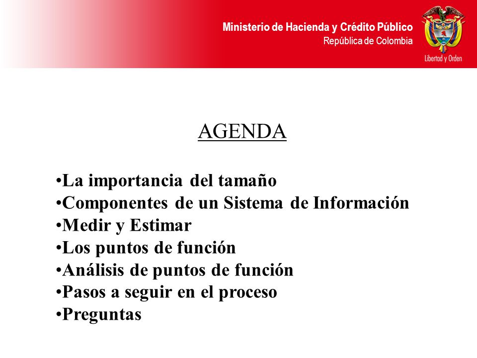 Ministerio de Hacienda y Crédito Público República de Colombia AGENDA La importancia del tamaño Componentes de un Sistema de Información Medir y Estimar Los puntos de función Análisis de puntos de función Pasos a seguir en el proceso Preguntas