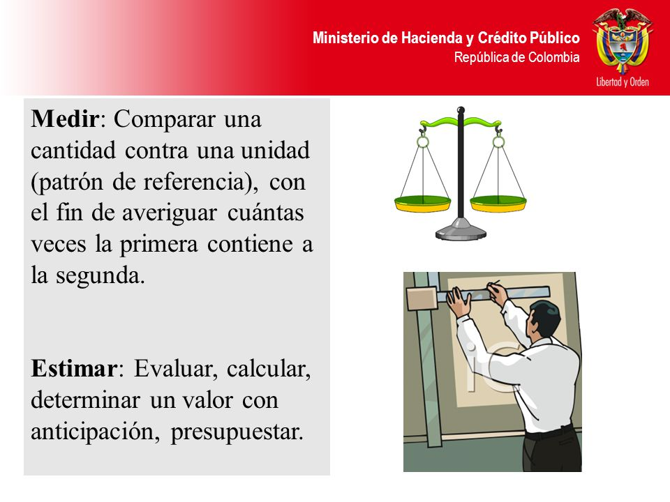 Ministerio de Hacienda y Crédito Público República de Colombia Medir: Comparar una cantidad contra una unidad (patrón de referencia), con el fin de av