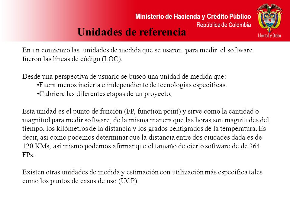 Ministerio de Hacienda y Crédito Público República de Colombia Unidades de referencia En un comienzo las unidades de medida que se usaron para medir el software fueron las líneas de código (LOC).