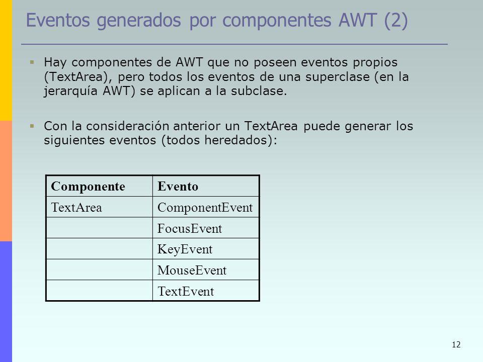 12 Eventos generados por componentes AWT (2) Hay componentes de AWT que no poseen eventos propios (TextArea), pero todos los eventos de una superclase