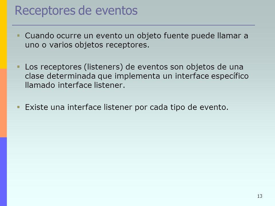 13 Receptores de eventos Cuando ocurre un evento un objeto fuente puede llamar a uno o varios objetos receptores. Los receptores (listeners) de evento