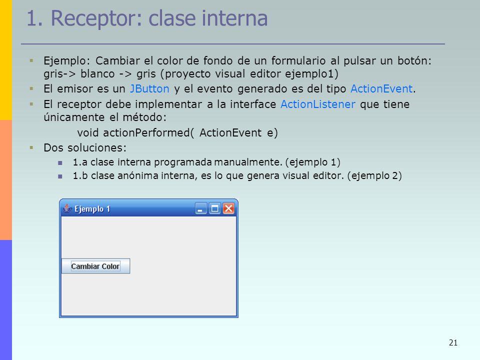 21 1. Receptor: clase interna Ejemplo: Cambiar el color de fondo de un formulario al pulsar un botón: gris-> blanco -> gris (proyecto visual editor ej