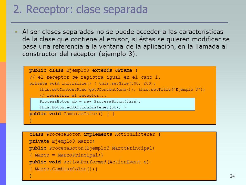 24 2. Receptor: clase separada Al ser clases separadas no se puede acceder a las características de la clase que contiene al emisor, si éstas se quier