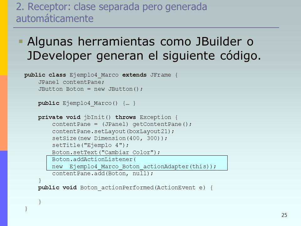 25 2. Receptor: clase separada pero generada automáticamente Algunas herramientas como JBuilder o JDeveloper generan el siguiente código. public class