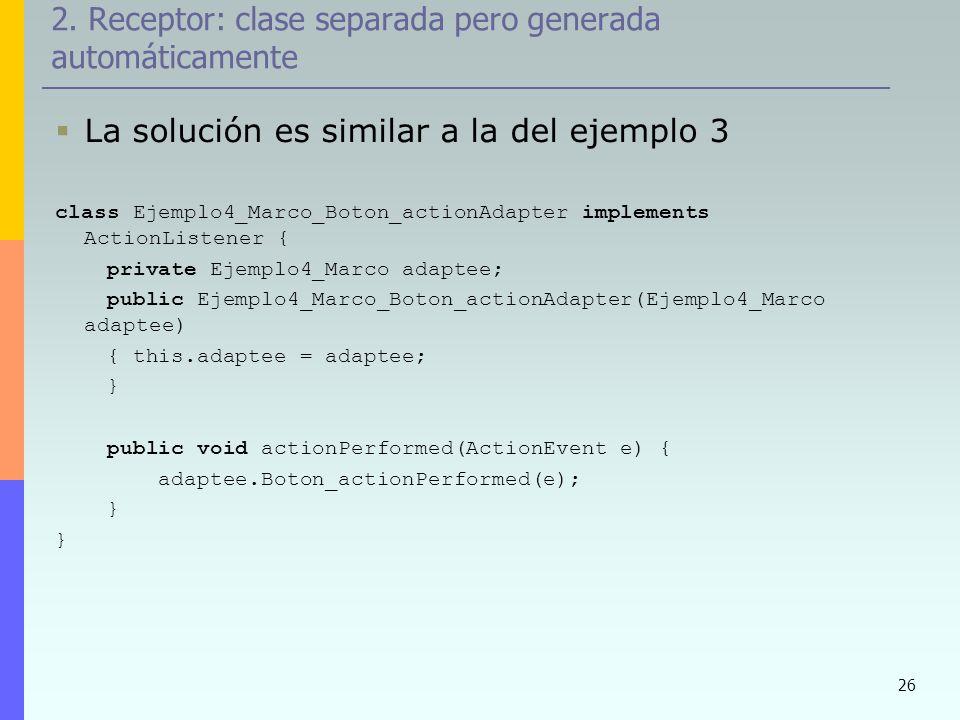 26 2. Receptor: clase separada pero generada automáticamente La solución es similar a la del ejemplo 3 class Ejemplo4_Marco_Boton_actionAdapter implem