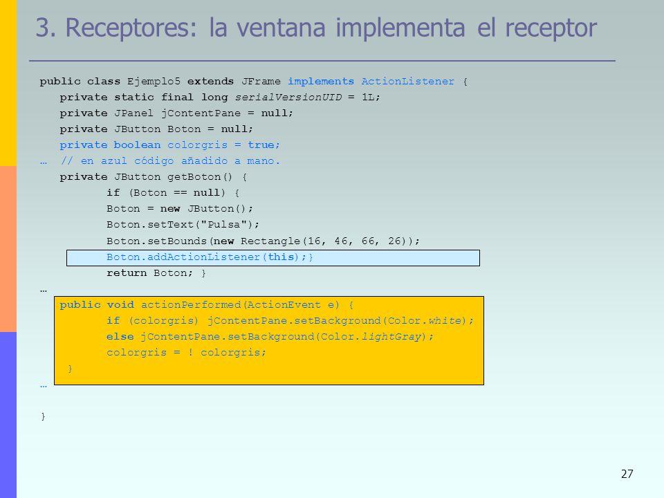27 3. Receptores: la ventana implementa el receptor public class Ejemplo5 extends JFrame implements ActionListener { private static final long serialV