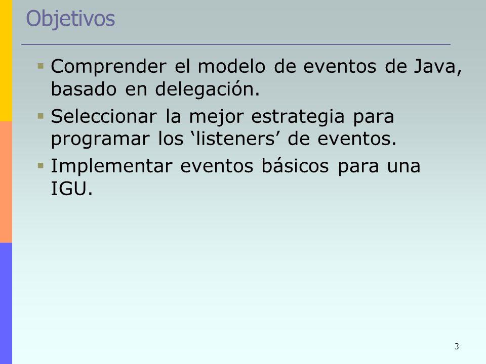 3 Objetivos Comprender el modelo de eventos de Java, basado en delegación. Seleccionar la mejor estrategia para programar los listeners de eventos. Im