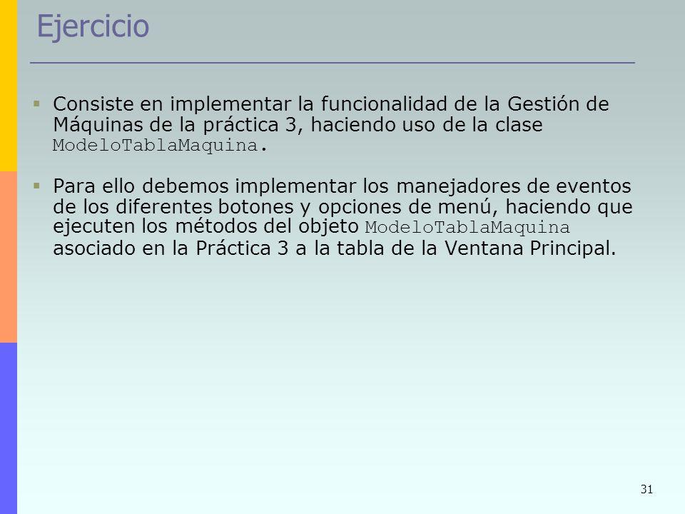 31 Ejercicio Consiste en implementar la funcionalidad de la Gestión de Máquinas de la práctica 3, haciendo uso de la clase ModeloTablaMaquina. Para el