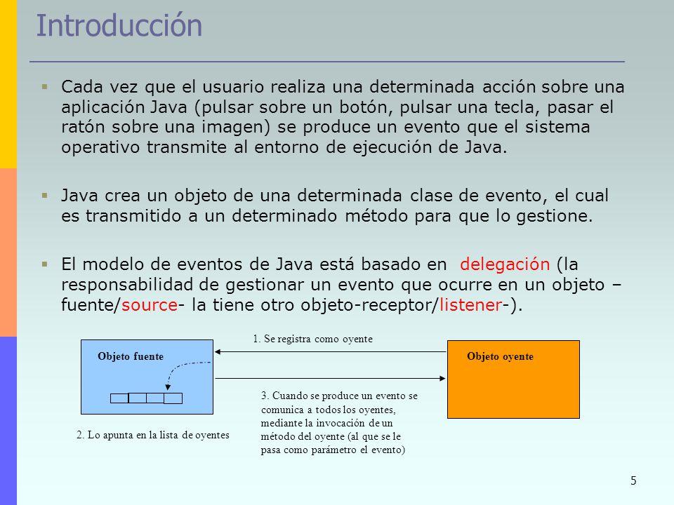 5 Introducción Cada vez que el usuario realiza una determinada acción sobre una aplicación Java (pulsar sobre un botón, pulsar una tecla, pasar el rat