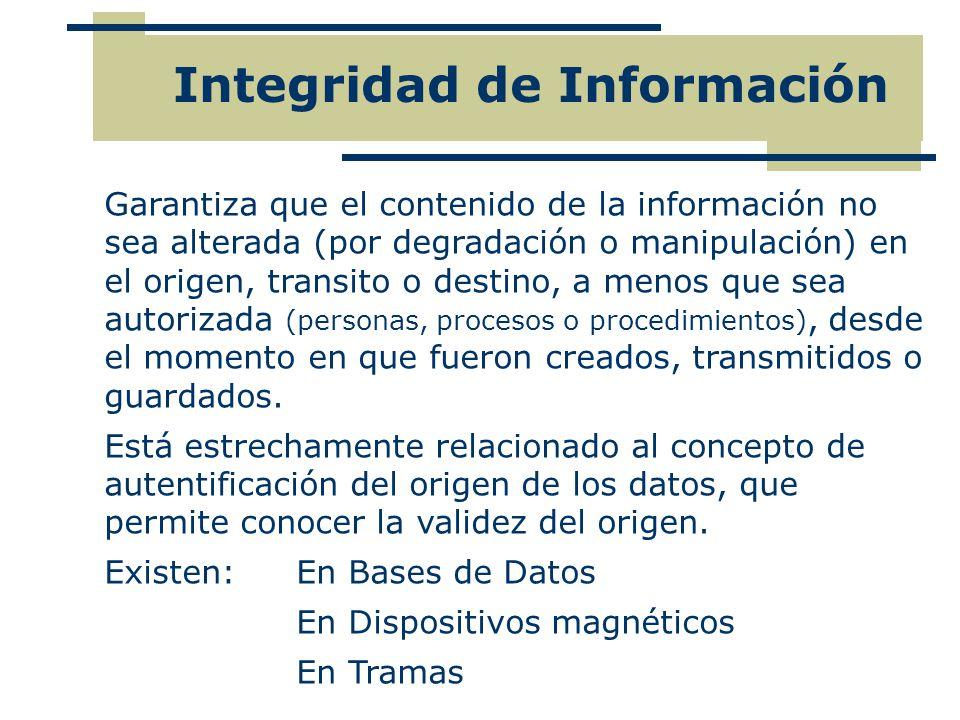 Integridad de Información Garantiza que el contenido de la información no sea alterada (por degradación o manipulación) en el origen, transito o desti