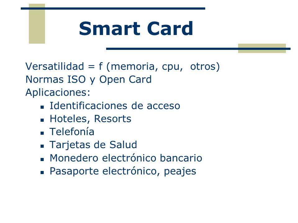 Smart Card Versatilidad = f (memoria, cpu, otros) Normas ISO y Open Card Aplicaciones: Identificaciones de acceso Hoteles, Resorts Telefonía Tarjetas