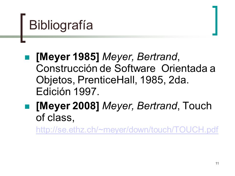 11 Bibliografía [Meyer 1985] Meyer, Bertrand, Construcción de Software Orientada a Objetos, PrenticeHall, 1985, 2da.