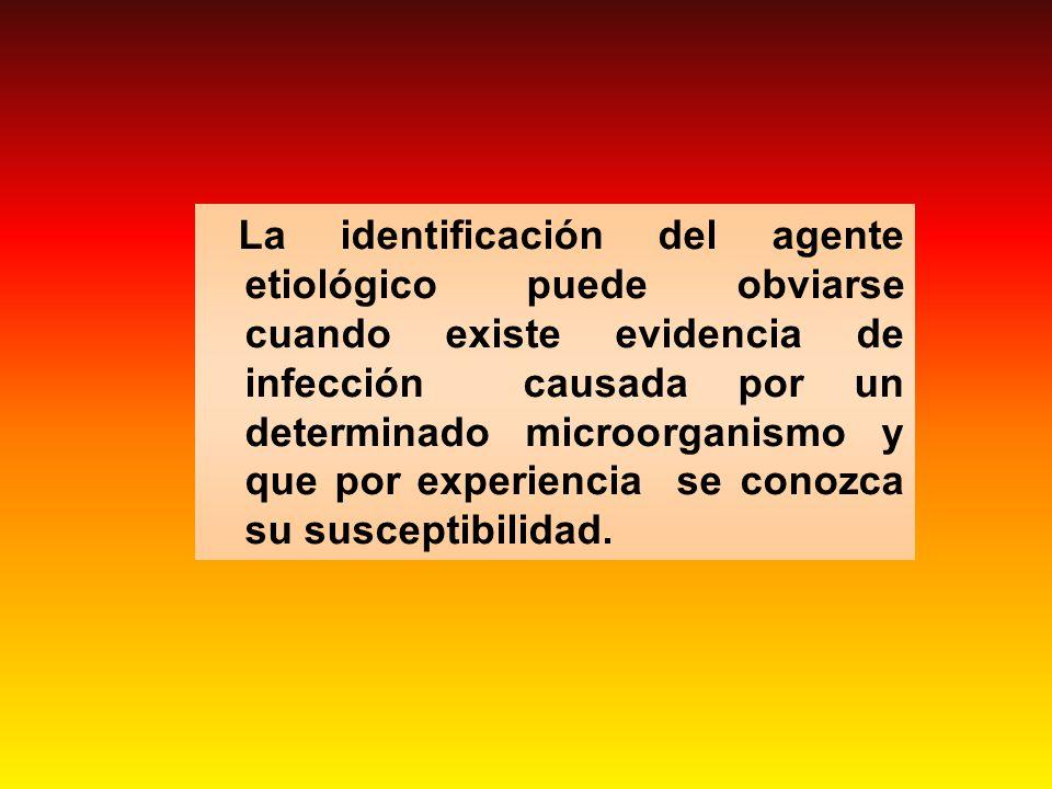 La identificación del agente etiológico puede obviarse cuando existe evidencia de infección causada por un determinado microorganismo y que por experi