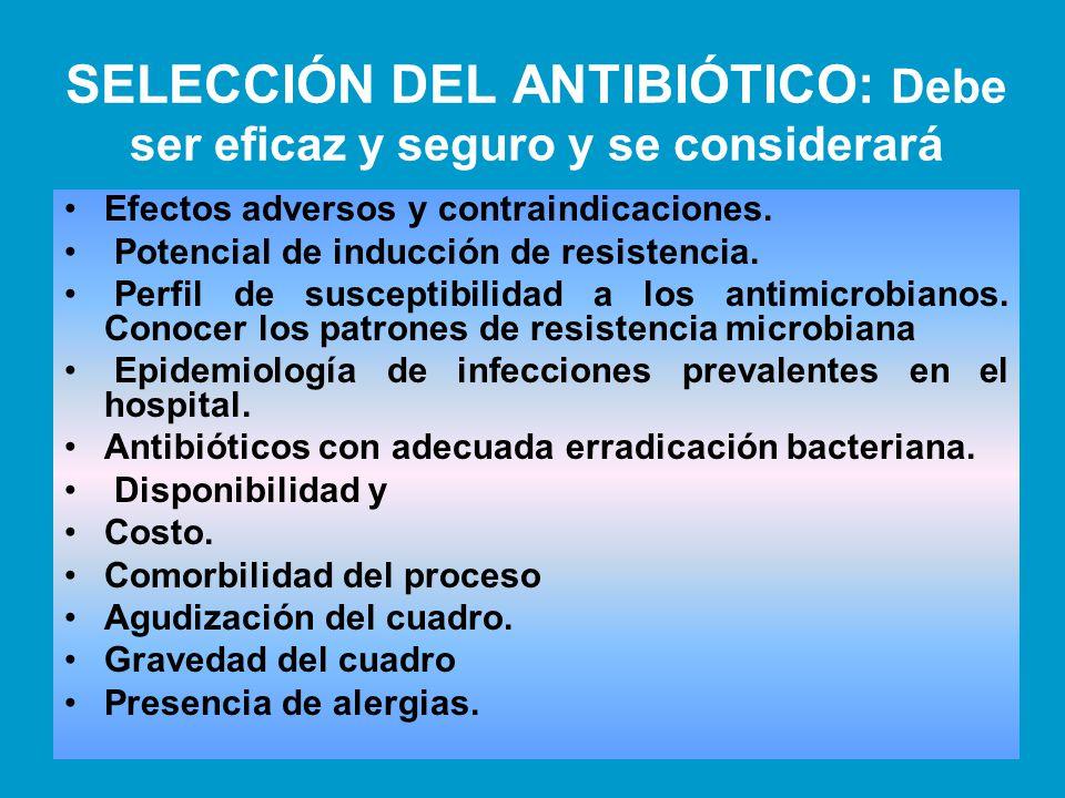 SELECCIÓN DEL ANTIBIÓTICO: Debe ser eficaz y seguro y se considerará Efectos adversos y contraindicaciones. Potencial de inducción de resistencia. Per