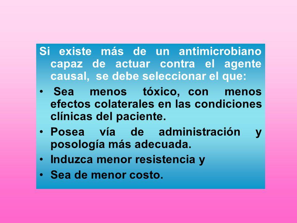 Si existe más de un antimicrobiano capaz de actuar contra el agente causal, se debe seleccionar el que: Sea menos tóxico, con menos efectos colaterale