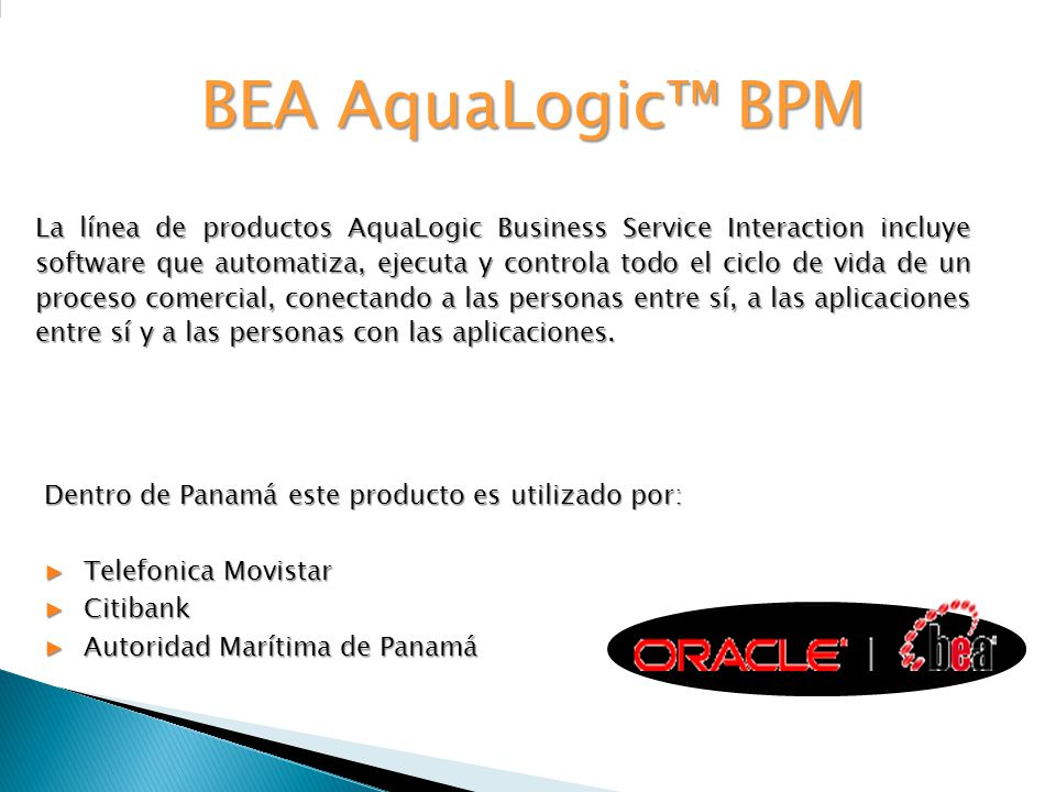 BEA AquaLogic BPM La línea de productos AquaLogic Business Service Interaction incluye software que automatiza, ejecuta y controla todo el ciclo de vi