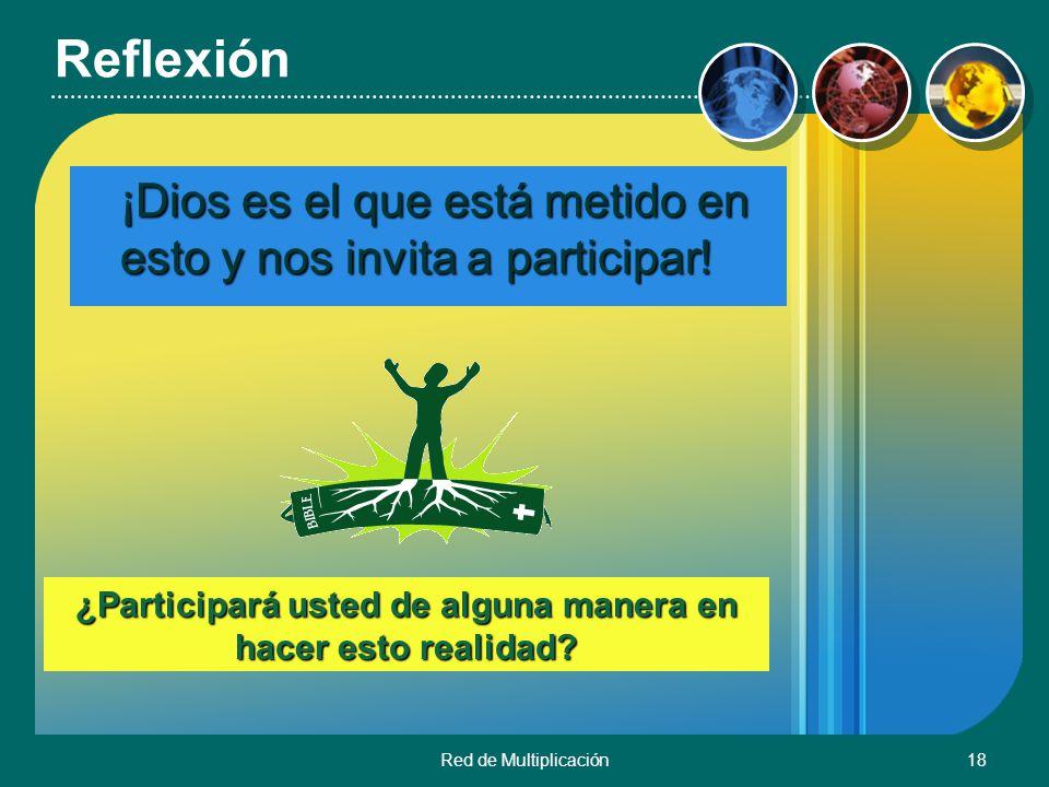 Red de Multiplicación18 ¡Dios es el que está metido en esto y nos invita a participar! ¿Participará usted de alguna manera en hacer esto realidad? Ref